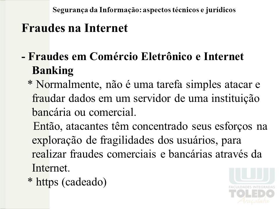 Segurança da Informação: aspectos técnicos e jurídicos Fraudes na Internet - Fraudes em Comércio Eletrônico e Internet Banking * Normalmente, não é uma tarefa simples atacar e fraudar dados em um servidor de uma instituição bancária ou comercial.