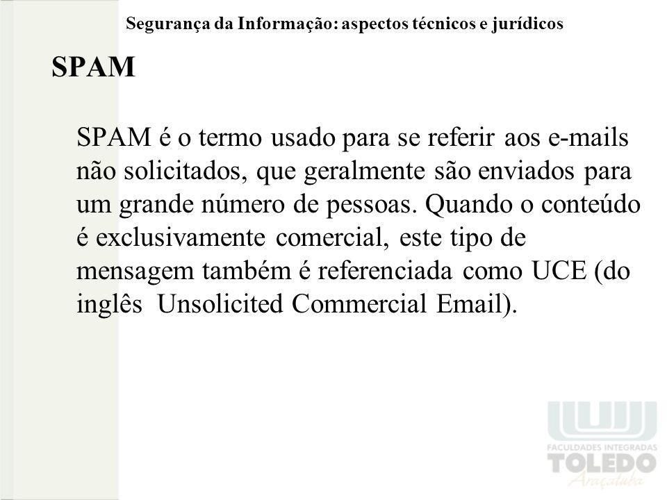 Segurança da Informação: aspectos técnicos e jurídicos SPAM SPAM é o termo usado para se referir aos e-mails não solicitados, que geralmente são enviados para um grande número de pessoas.
