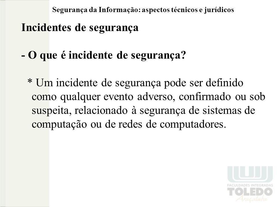 Segurança da Informação: aspectos técnicos e jurídicos Incidentes de segurança - O que é incidente de segurança? * Um incidente de segurança pode ser