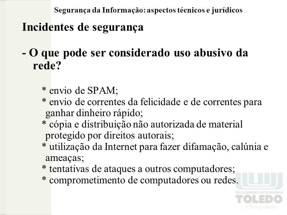 Segurança da Informação: aspectos técnicos e jurídicos Incidentes de segurança - O que pode ser considerado uso abusivo da rede? * envio de SPAM; * en