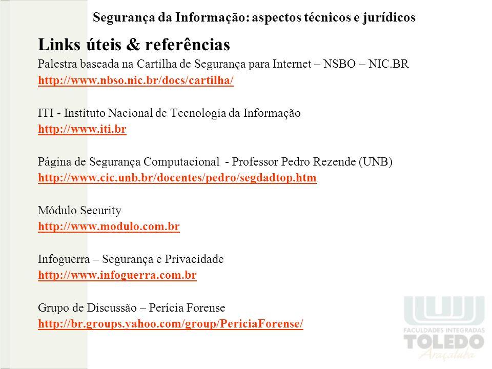 Segurança da Informação: aspectos técnicos e jurídicos Links úteis & referências Palestra baseada na Cartilha de Segurança para Internet – NSBO – NIC.BR http://www.nbso.nic.br/docs/cartilha/ ITI - Instituto Nacional de Tecnologia da Informação http://www.iti.br Página de Segurança Computacional - Professor Pedro Rezende (UNB) http://www.cic.unb.br/docentes/pedro/segdadtop.htm Módulo Security http://www.modulo.com.br Infoguerra – Segurança e Privacidade http://www.infoguerra.com.br Grupo de Discussão – Perícia Forense http://br.groups.yahoo.com/group/PericiaForense/
