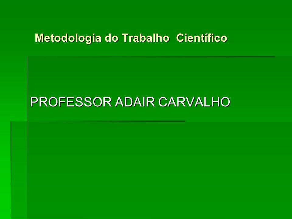 PROFESSOR ADAIR CARVALHO Metodologia do Trabalho Científico
