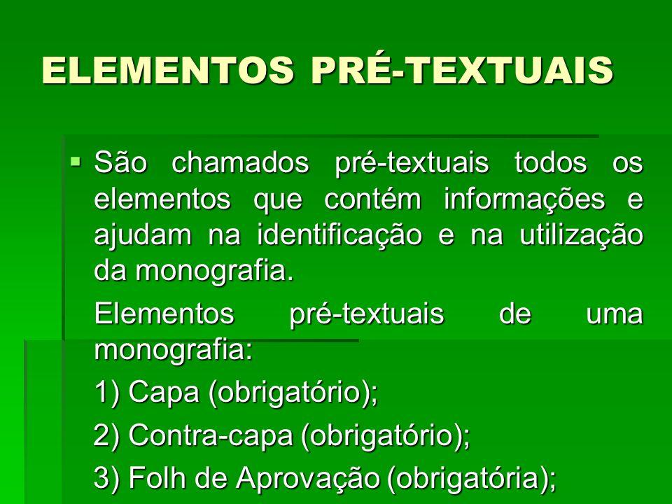 ELEMENTOS PRÉ-TEXTUAIS São chamados pré-textuais todos os elementos que contém informações e ajudam na identificação e na utilização da monografia. Sã