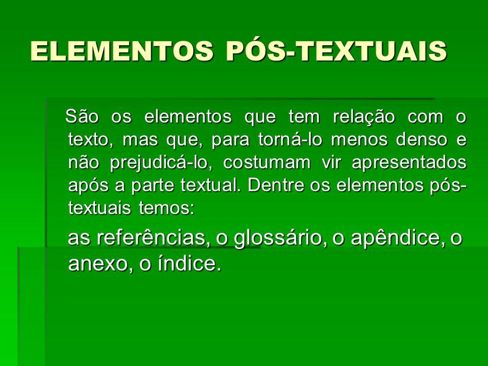 ELEMENTOS PÓS-TEXTUAIS São os elementos que tem relação com o texto, mas que, para torná-lo menos denso e não prejudicá-lo, costumam vir apresentados