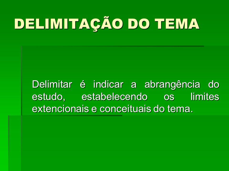 DELIMITAÇÃO DO TEMA Delimitar é indicar a abrangência do estudo, estabelecendo os limites extencionais e conceituais do tema. Delimitar é indicar a ab