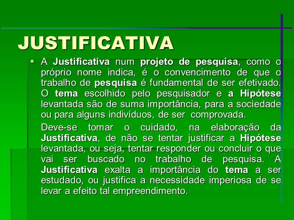 JUSTIFICATIVA A Justificativa num projeto de pesquisa, como o próprio nome indica, é o convencimento de que o trabalho de pesquisa é fundamental de se