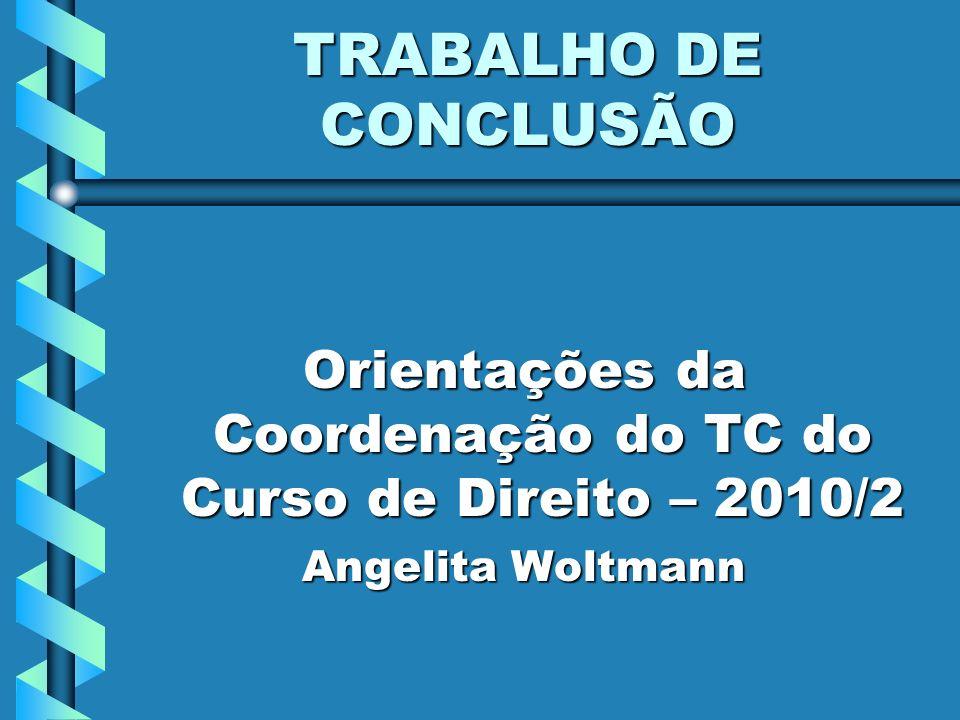 TRABALHO DE CONCLUSÃO Orientações da Coordenação do TC do Curso de Direito – 2010/2 Angelita Woltmann