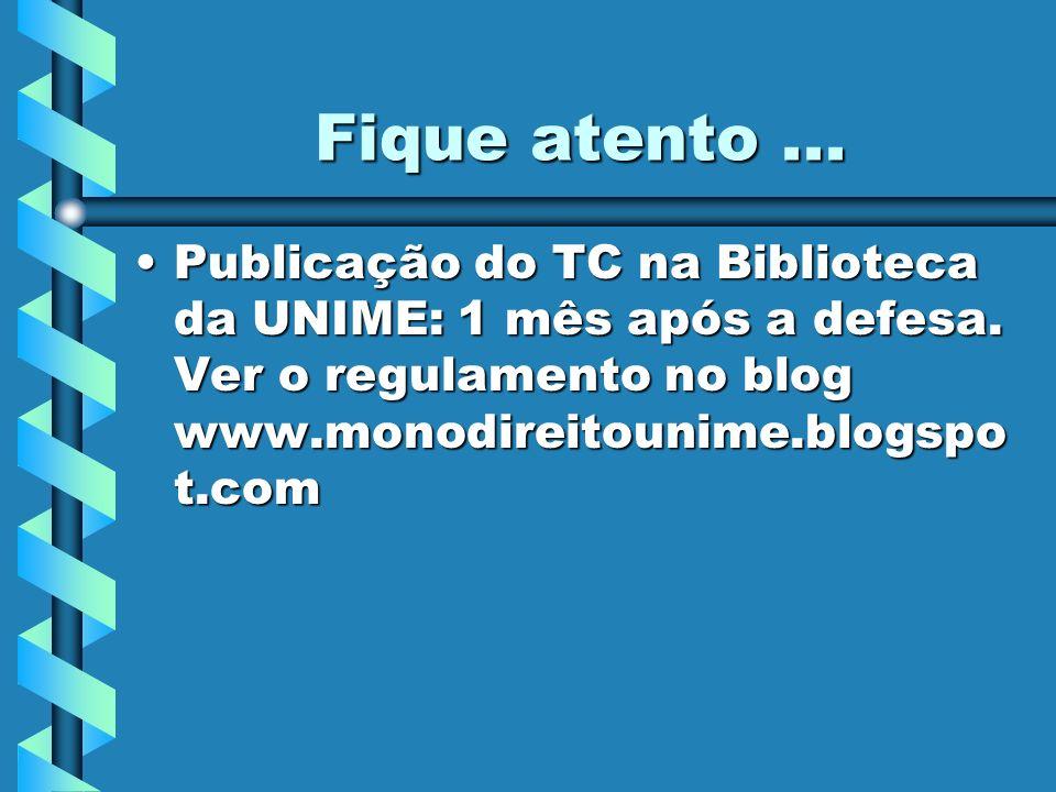 Fique atento... Publicação do TC na Biblioteca da UNIME: 1 mês após a defesa. Ver o regulamento no blog www.monodireitounime.blogspo t.comPublicação d