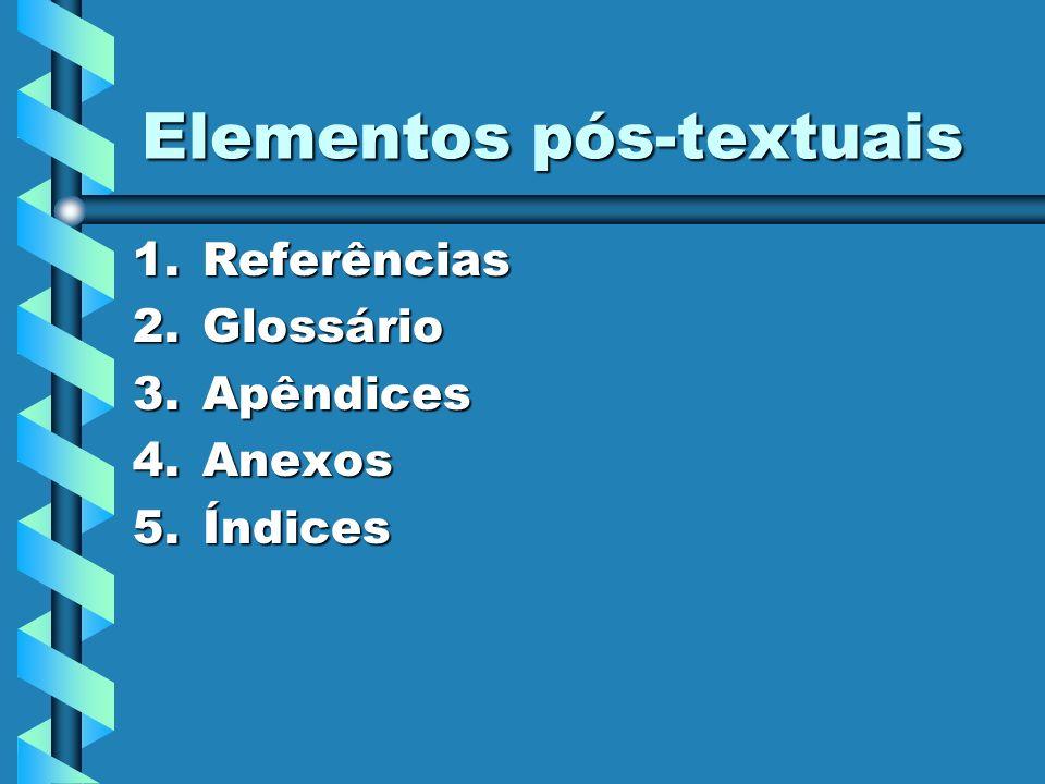 Elementos pós-textuais 1.Referências 2.Glossário 3.Apêndices 4.Anexos 5.Índices