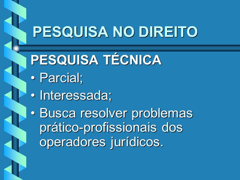 PESQUISA NO DIREITO PESQUISA TÉCNICA Parcial;Parcial; Interessada;Interessada; Busca resolver problemas prático-profissionais dos operadores jurídicos