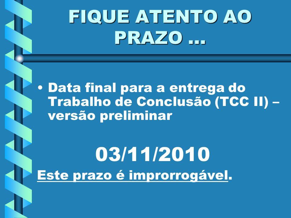 FIQUE ATENTO AO PRAZO... Data final para a entrega do Trabalho de Conclusão (TCC II) – versão preliminar 03/11/2010 Este prazo é improrrogável.