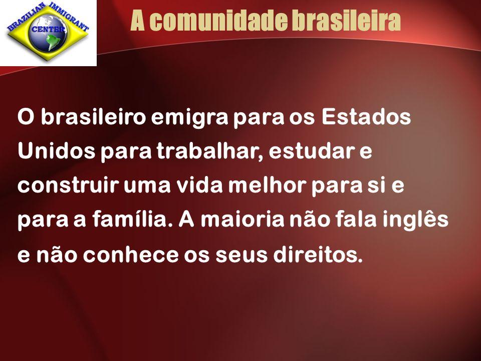 A comunidade brasileira O brasileiro emigra para os Estados Unidos para trabalhar, estudar e construir uma vida melhor para si e para a família.