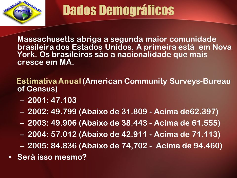 Dados Demográficos Massachusetts abriga a segunda maior comunidade brasileira dos Estados Unidos. A primeira está em Nova York. Os brasileiros são a n
