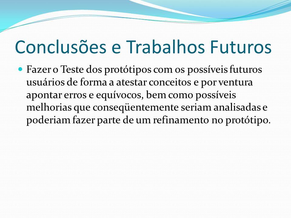 Conclusões e Trabalhos Futuros Fazer o Teste dos protótipos com os possíveis futuros usuários de forma a atestar conceitos e por ventura apontar erros