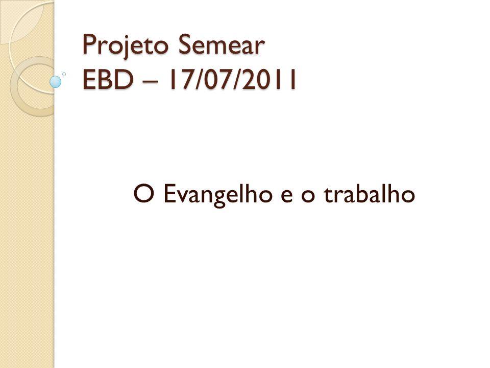 Projeto Semear EBD – 17/07/2011 O Evangelho e o trabalho