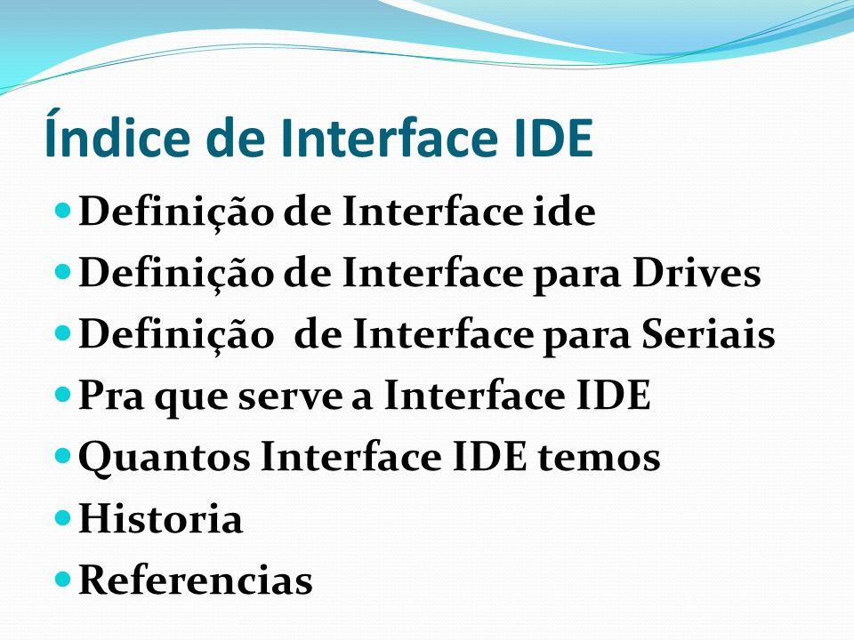 Definição de Interface IDE O circuito capaz de controlar um determinado dispositivo.Este circuito pode estar sozinho em uma única placa, ou acompanhado de outras interfaces, em uma placa de expansão ou na placa de CPU.