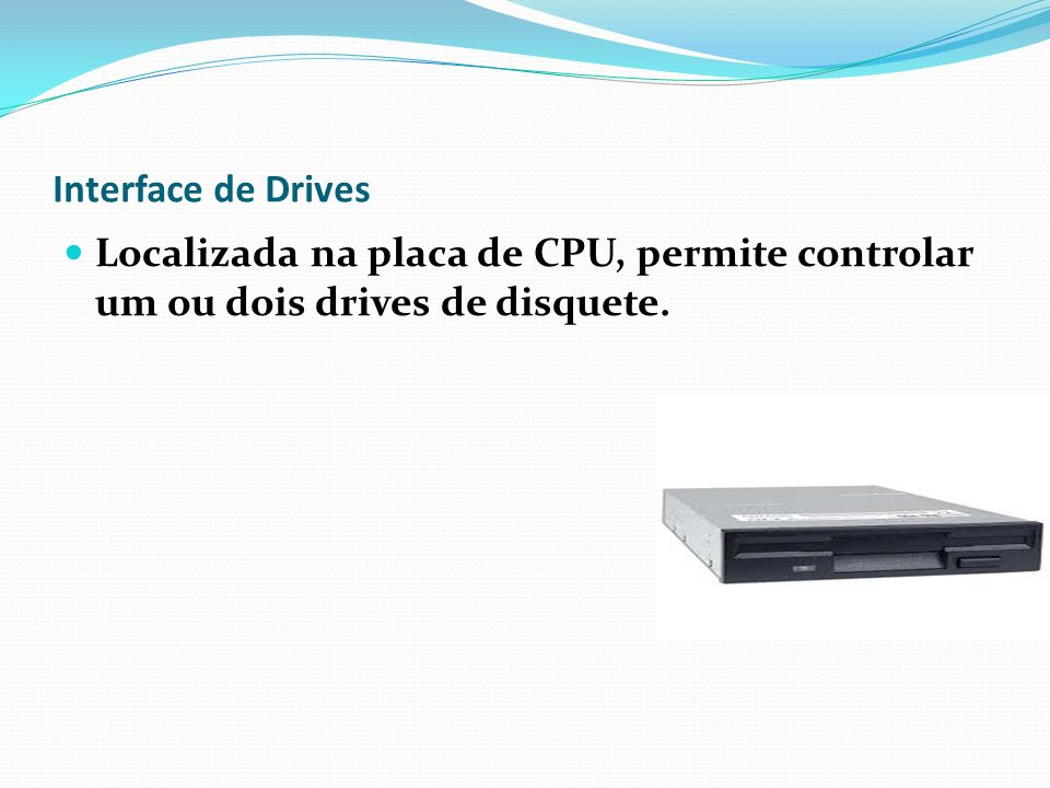 Interface de Drives Localizada na placa de CPU, permite controlar um ou dois drives de disquete.