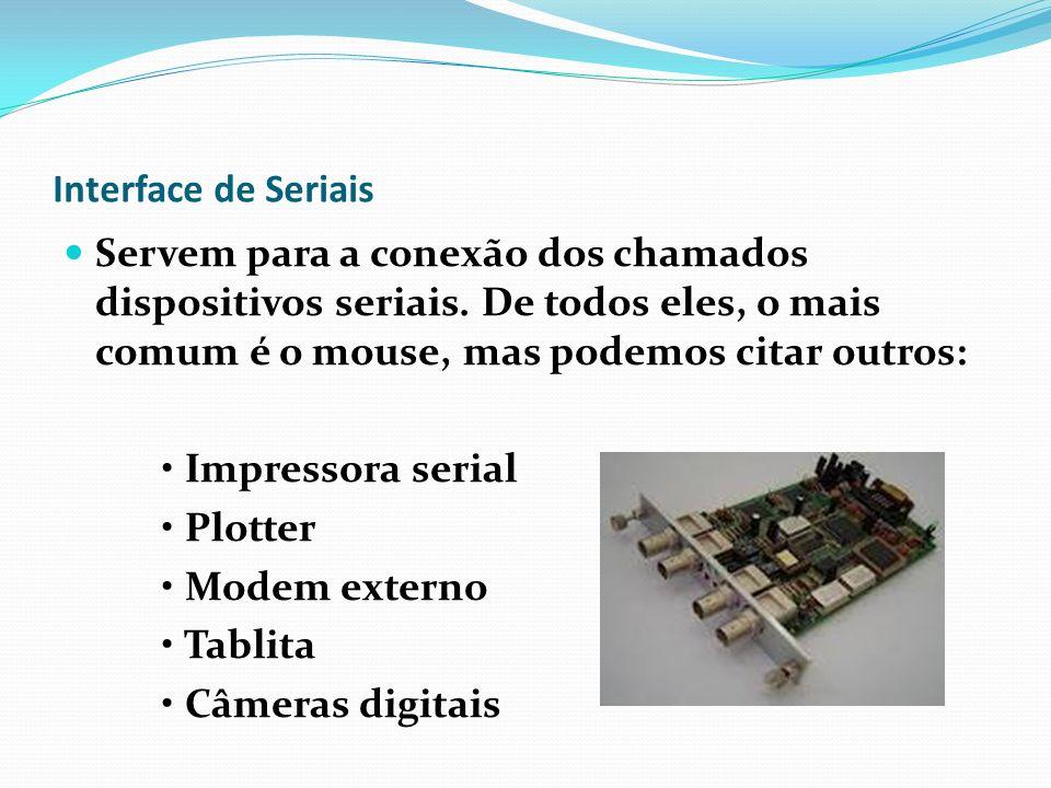 Interface de Seriais Servem para a conexão dos chamados dispositivos seriais. De todos eles, o mais comum é o mouse, mas podemos citar outros: Impress