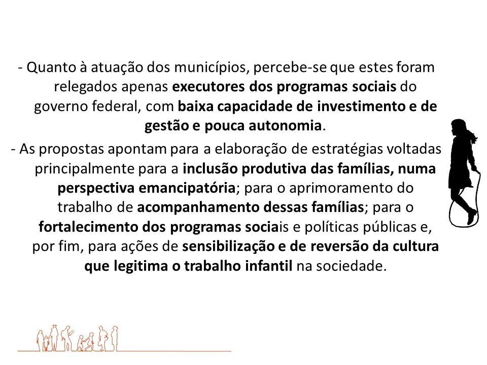- Quanto à atuação dos municípios, percebe-se que estes foram relegados apenas executores dos programas sociais do governo federal, com baixa capacidade de investimento e de gestão e pouca autonomia.