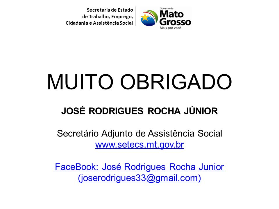 Secretaria de Estado de Trabalho, Emprego, Cidadania e Assistência Social MUITO OBRIGADO JOSÉ RODRIGUES ROCHA JÚNIOR Secretário Adjunto de Assistência Social www.setecs.mt.gov.br FaceBook: José Rodrigues Rocha Junior (joserodrigues33@gmail.com)