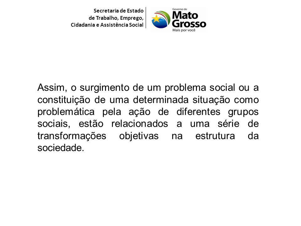 Secretaria de Estado de Trabalho, Emprego, Cidadania e Assistência Social Assim, o surgimento de um problema social ou a constituição de uma determina