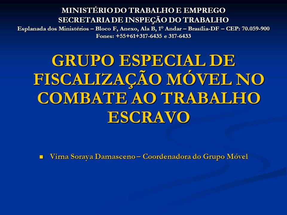 MINISTÉRIO DO TRABALHO E EMPREGO SECRETARIA DE INSPEÇÃO DO TRABALHO Esplanada dos Ministérios – Bloco F, Anexo, Ala B, 1° Andar – Brasília-DF – CEP: 70.059-900 Fones: +55+61+317-6435 e 317-6433 GRUPO ESPECIAL DE FISCALIZAÇÃO MÓVEL NO COMBATE AO TRABALHO ESCRAVO Virna Soraya Damasceno – Coordenadora do Grupo Móvel Virna Soraya Damasceno – Coordenadora do Grupo Móvel