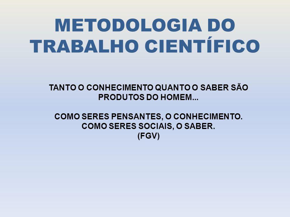 METODOLOGIA DO TRABALHO CIENTÍFICO TANTO O CONHECIMENTO QUANTO O SABER SÃO PRODUTOS DO HOMEM...