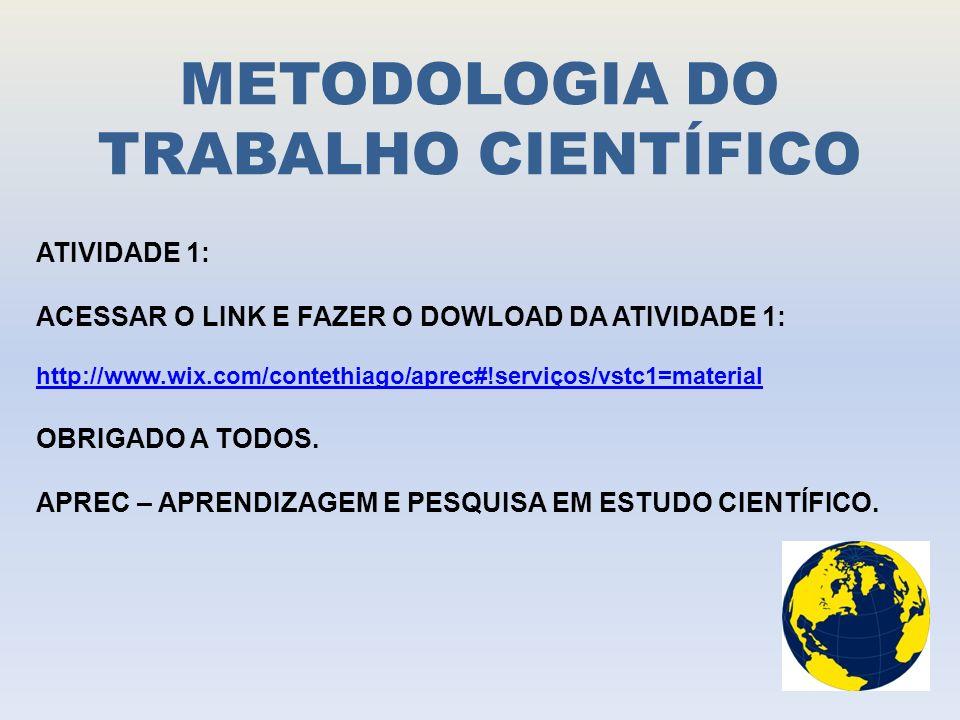 METODOLOGIA DO TRABALHO CIENTÍFICO ATIVIDADE 1: ACESSAR O LINK E FAZER O DOWLOAD DA ATIVIDADE 1: http://www.wix.com/contethiago/aprec#!serviços/vstc1=material OBRIGADO A TODOS.