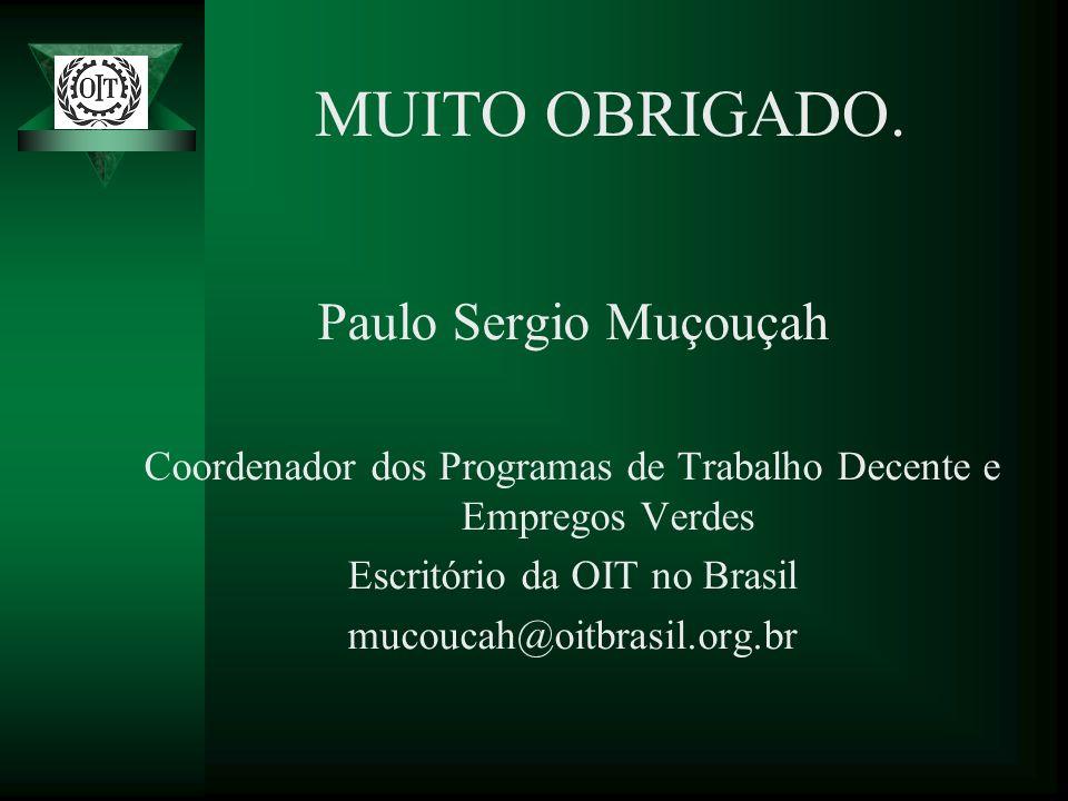 MUITO OBRIGADO. Paulo Sergio Muçouçah Coordenador dos Programas de Trabalho Decente e Empregos Verdes Escritório da OIT no Brasil mucoucah@oitbrasil.o