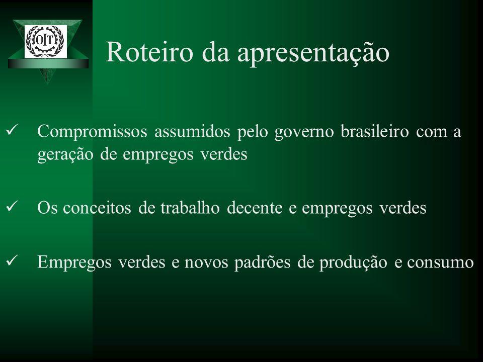 Roteiro da apresentação Compromissos assumidos pelo governo brasileiro com a geração de empregos verdes Os conceitos de trabalho decente e empregos ve