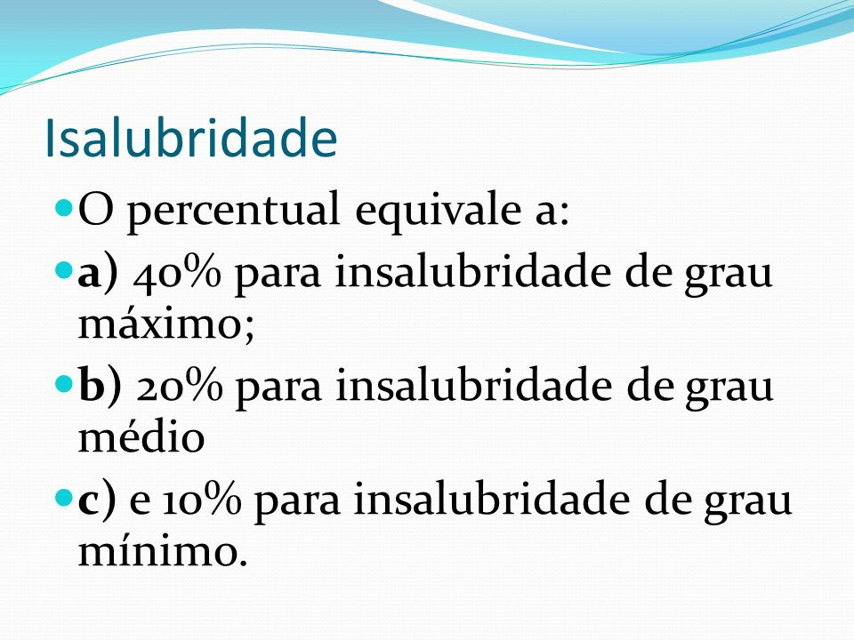 Isalubridade O percentual equivale a: a) 40% para insalubridade de grau máximo; b) 20% para insalubridade de grau médio c) e 10% para insalubridade de
