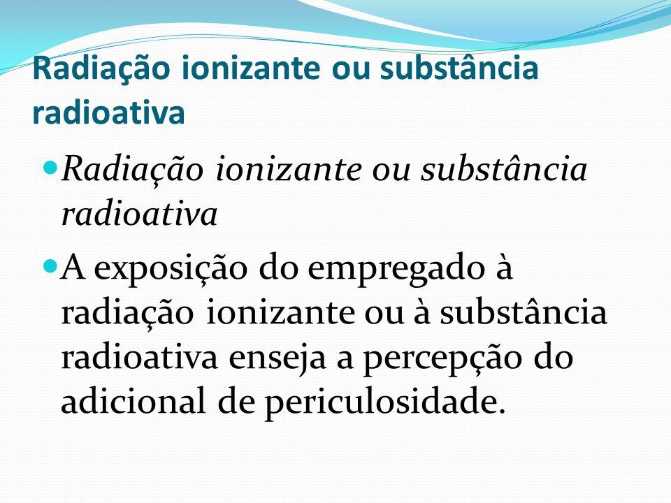 Radiação ionizante ou substância radioativa A exposição do empregado à radiação ionizante ou à substância radioativa enseja a percepção do adicional d