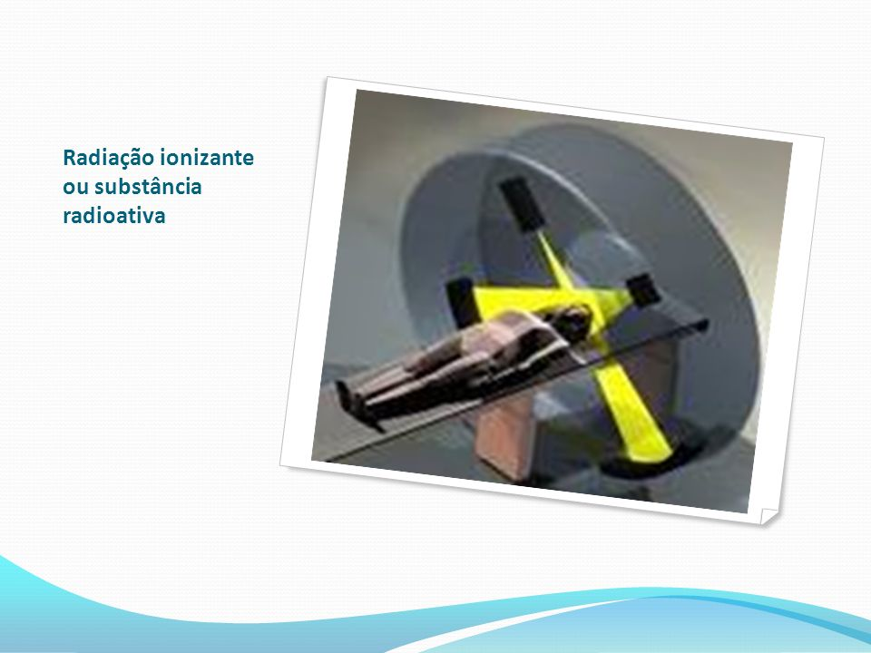 Radiação ionizante ou substância radioativa
