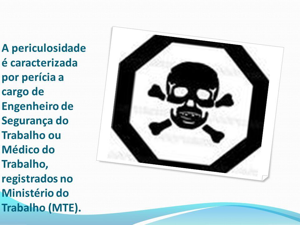 A periculosidade é caracterizada por perícia a cargo de Engenheiro de Segurança do Trabalho ou Médico do Trabalho, registrados no Ministério do Trabal
