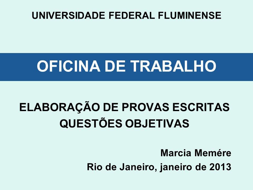 UNIVERSIDADE FEDERAL FLUMINENSE OFICINA DE TRABALHO ELABORAÇÃO DE PROVAS ESCRITAS QUESTÕES OBJETIVAS Marcia Memére Rio de Janeiro, janeiro de 2013