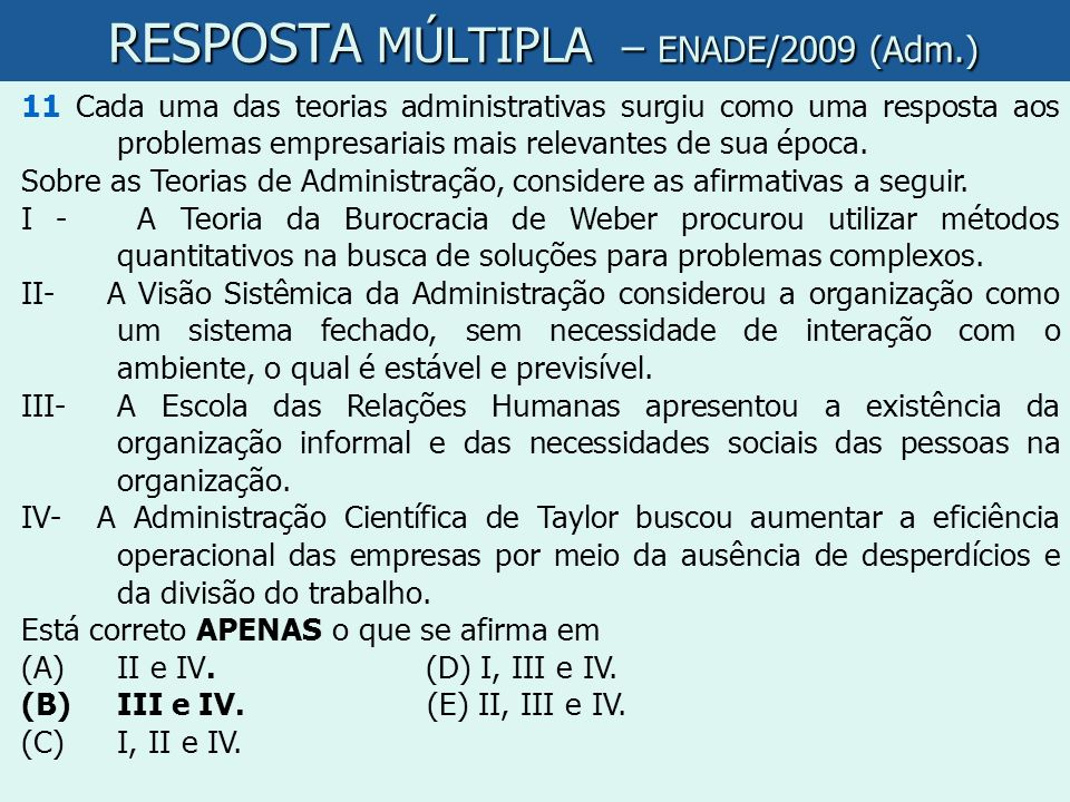 RESPOSTA MÚLTIPLA – ENADE/2009 (Adm.) RESPOSTA MÚLTIPLA – ENADE/2009 (Adm.) 11 Cada uma das teorias administrativas surgiu como uma resposta aos probl