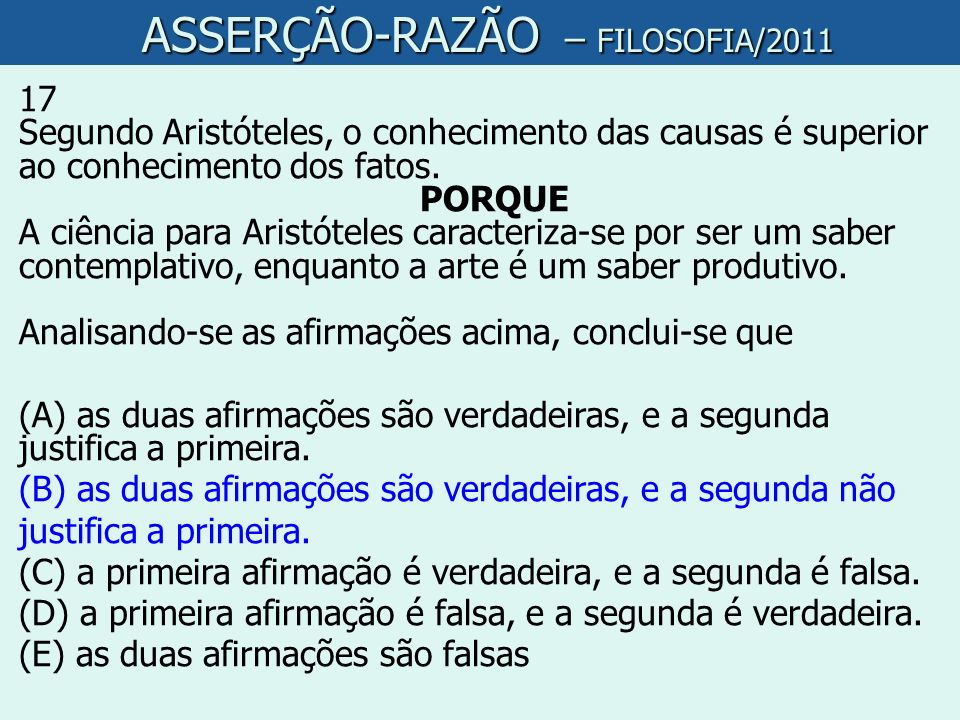 ASSERÇÃO-RAZÃO – FILOSOFIA/2011 ASSERÇÃO-RAZÃO – FILOSOFIA/2011 17 Segundo Aristóteles, o conhecimento das causas é superior ao conhecimento dos fatos
