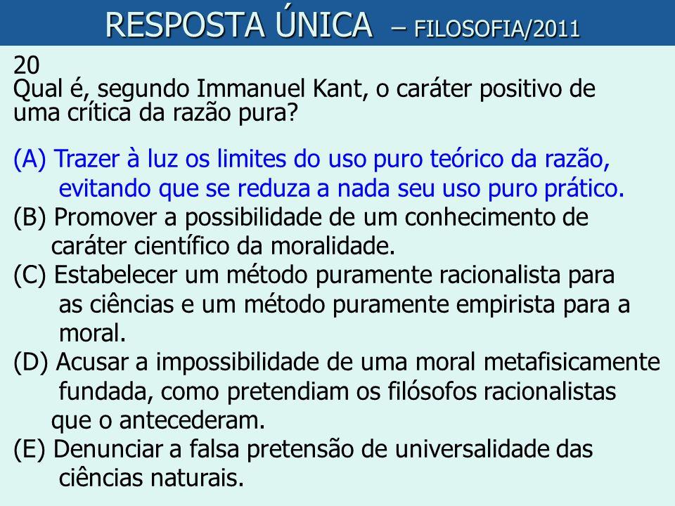 RESPOSTA ÚNICA – FILOSOFIA/2011 RESPOSTA ÚNICA – FILOSOFIA/2011 20 Qual é, segundo Immanuel Kant, o caráter positivo de uma crítica da razão pura? (A)