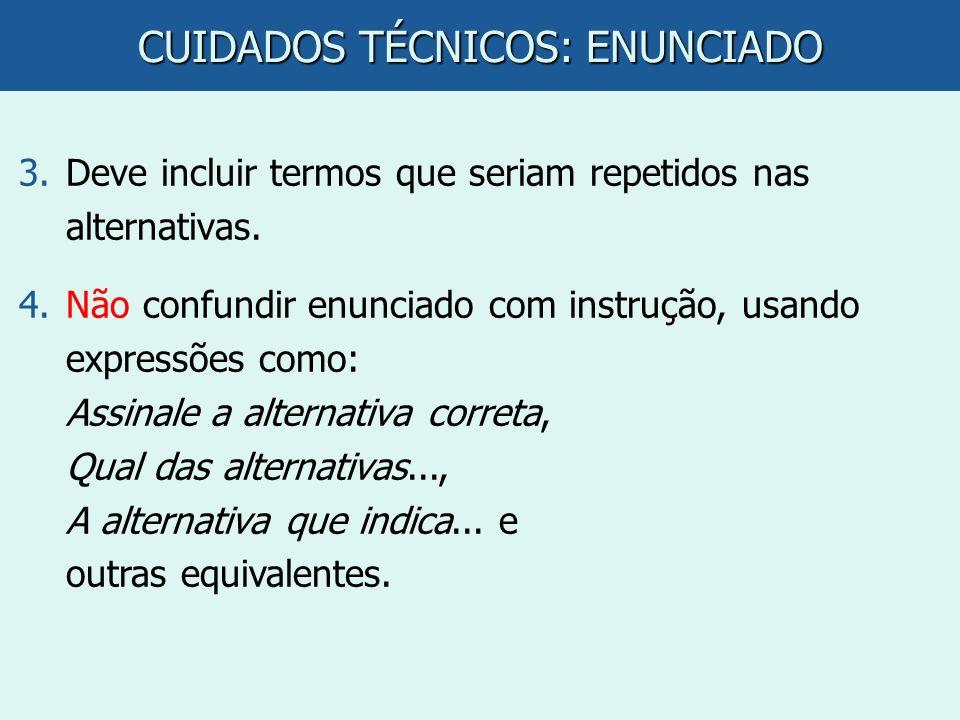 CUIDADOS TÉCNICOS: ENUNCIADO 3.Deve incluir termos que seriam repetidos nas alternativas. 4.Não confundir enunciado com instrução, usando expressões c