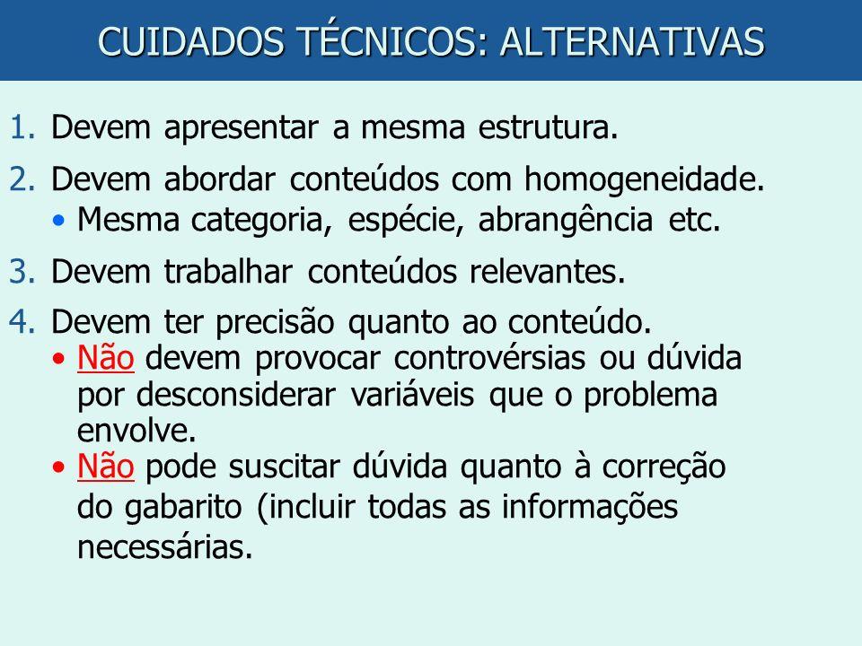 CUIDADOS TÉCNICOS: ALTERNATIVAS 1.Devem apresentar a mesma estrutura. 2.Devem abordar conteúdos com homogeneidade. Mesma categoria, espécie, abrangênc