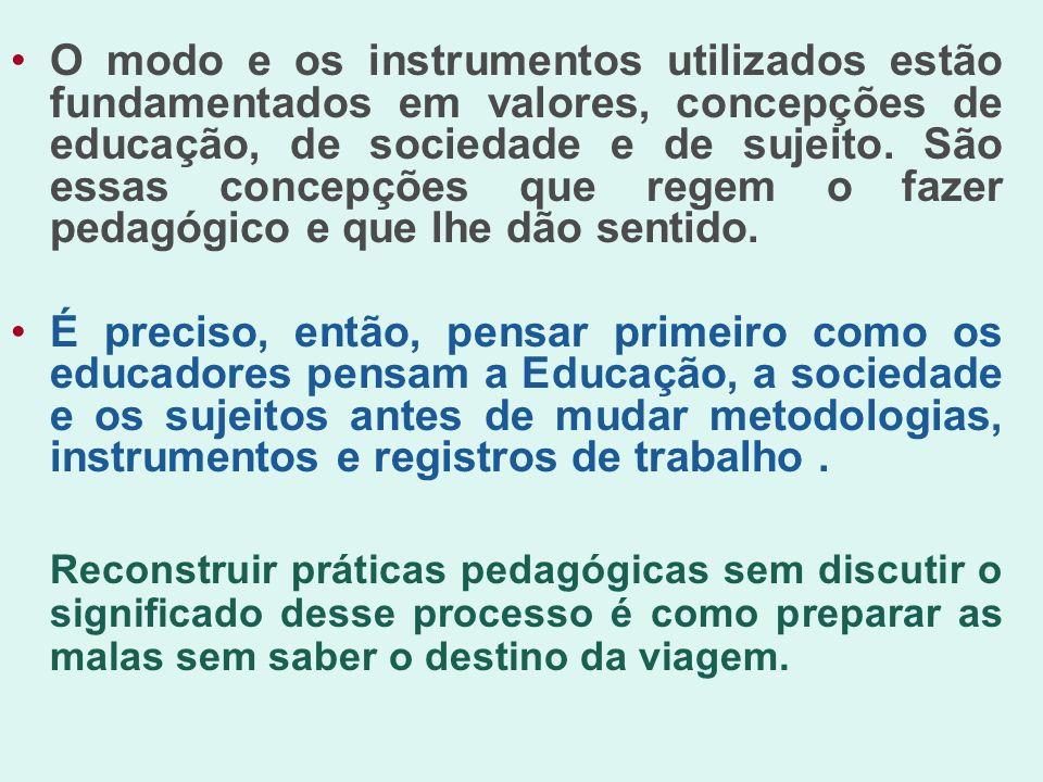 O modo e os instrumentos utilizados estão fundamentados em valores, concepções de educação, de sociedade e de sujeito. São essas concepções que regem