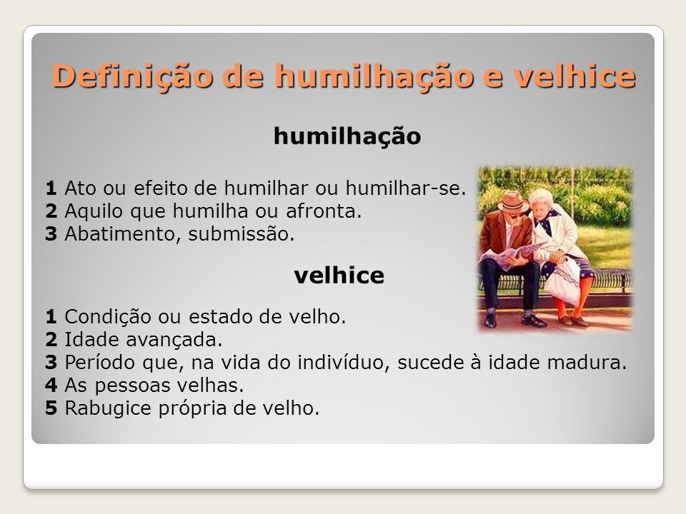 Definição de humilhação e velhice humilhação 1 Ato ou efeito de humilhar ou humilhar-se. 2 Aquilo que humilha ou afronta. 3 Abatimento, submissão. vel