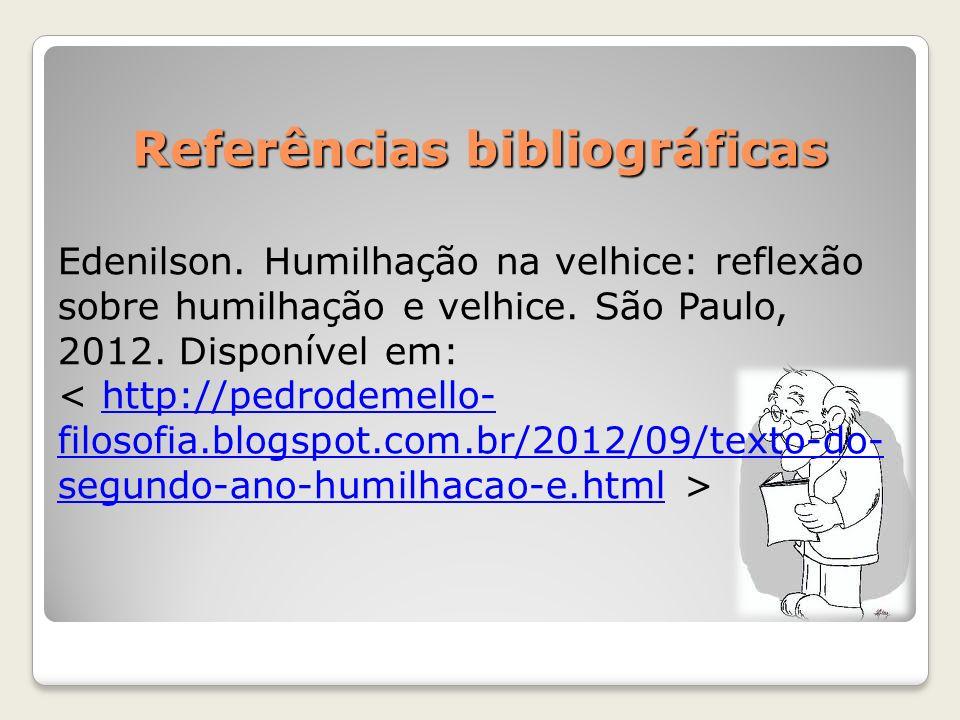 Referências bibliográficas Edenilson. Humilhação na velhice: reflexão sobre humilhação e velhice. São Paulo, 2012. Disponível em: http://pedrodemello-