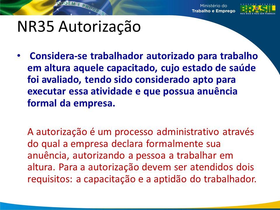 NR35 Autorização Considera-se trabalhador autorizado para trabalho em altura aquele capacitado, cujo estado de saúde foi avaliado, tendo sido considerado apto para executar essa atividade e que possua anuência formal da empresa.