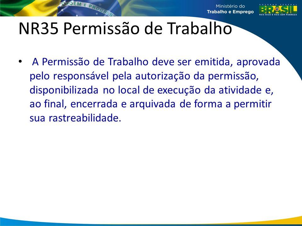 NR35 Permissão de Trabalho A Permissão de Trabalho deve ser emitida, aprovada pelo responsável pela autorização da permissão, disponibilizada no local de execução da atividade e, ao final, encerrada e arquivada de forma a permitir sua rastreabilidade.