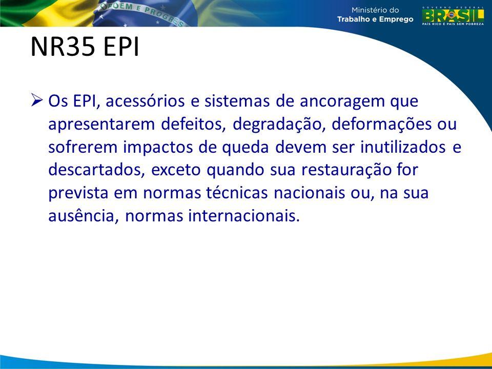 NR35 EPI Os EPI, acessórios e sistemas de ancoragem que apresentarem defeitos, degradação, deformações ou sofrerem impactos de queda devem ser inutilizados e descartados, exceto quando sua restauração for prevista em normas técnicas nacionais ou, na sua ausência, normas internacionais.