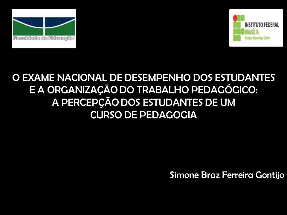 O EXAME NACIONAL DE DESEMPENHO DOS ESTUDANTES E A ORGANIZAÇÃO DO TRABALHO PEDAGÓGICO: A PERCEPÇÃO DOS ESTUDANTES DE UM CURSO DE PEDAGOGIA Simone Braz