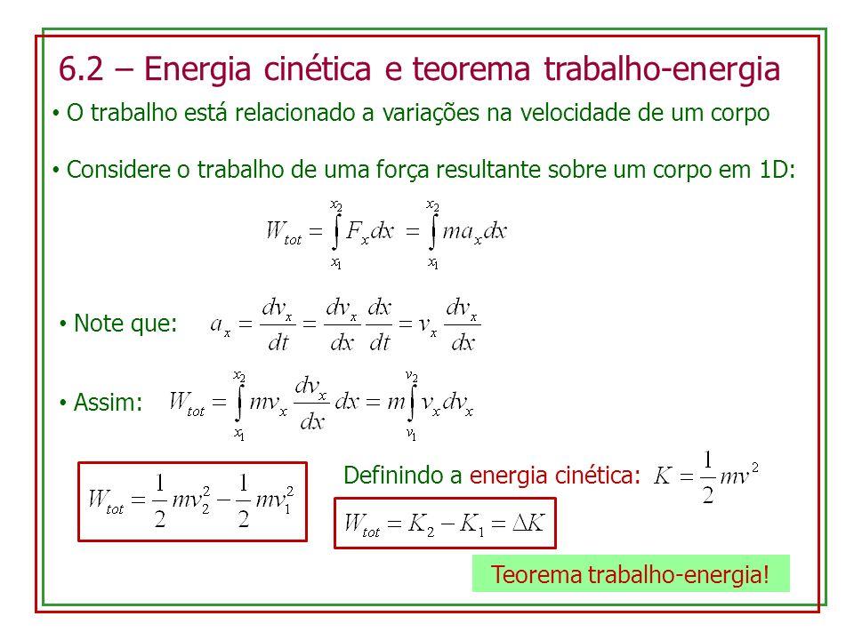 6.2 – Energia cinética e teorema trabalho-energia O trabalho está relacionado a variações na velocidade de um corpo Considere o trabalho de uma força resultante sobre um corpo em 1D: Note que: Assim: Definindo a energia cinética: Teorema trabalho-energia!