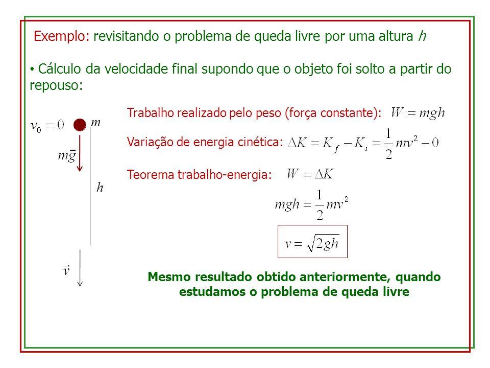 Exemplo: revisitando o problema de queda livre por uma altura h Cálculo da velocidade final supondo que o objeto foi solto a partir do repouso: h m Trabalho realizado pelo peso (força constante): Variação de energia cinética: Teorema trabalho-energia: Mesmo resultado obtido anteriormente, quando estudamos o problema de queda livre