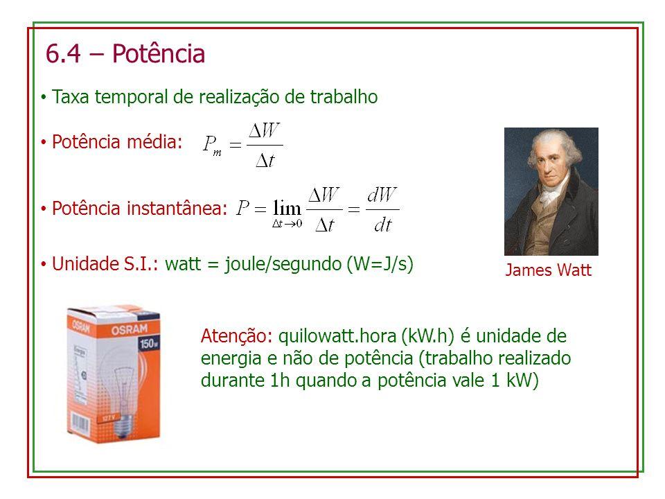 6.4 – Potência Taxa temporal de realização de trabalho Potência média: Potência instantânea: Unidade S.I.: watt = joule/segundo (W=J/s) James Watt Atenção: quilowatt.hora (kW.h) é unidade de energia e não de potência (trabalho realizado durante 1h quando a potência vale 1 kW)